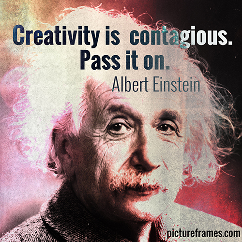 """Creativity is contagious. Pass it on."" - Albert Einstein"