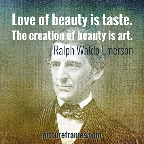 """Love of beauty is taste. The creation of beauty is art."" - Ralph Waldo Emmerson"