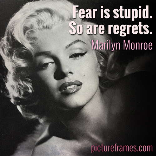 """Fear is stupid. So are regrets."" - Marilyn Monroe"