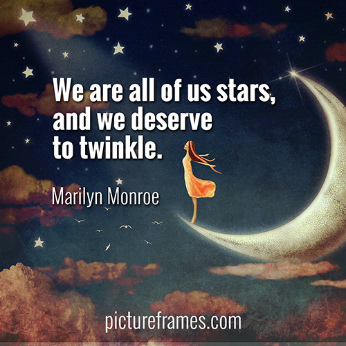 """We are all of us stars, and we deserve to twinkle."" - Marilyn Monroe"