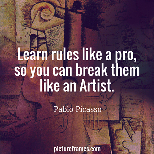 """Learn rules like a pro, so you can break them like an Artist."" - Pablo Picasso"