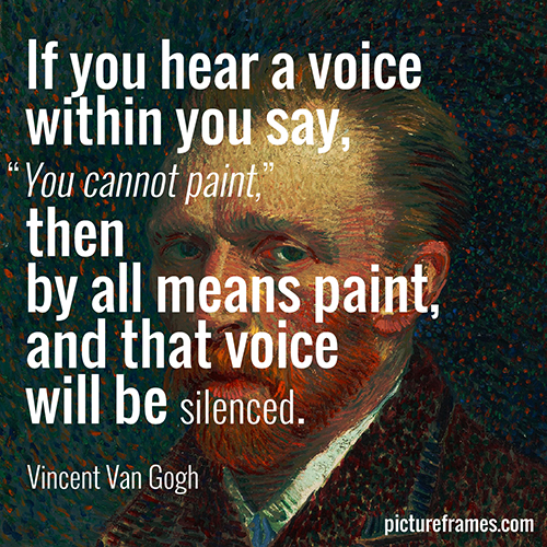 """If you hear a voice within you say, 'You cannot paint', then by all means paint, and that voice will be silenced."" - Vincent Van Gogh"
